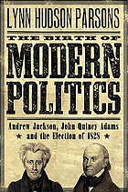 The birth of modern politics : Andrew Jackson, John Quincy Adams, and the election of 1828