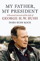 My father, my president : a personal account of the life of George H.W. Bush