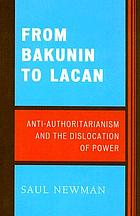 From Bakunin to Lacan : anti-authoritarianism and the dislocation of power