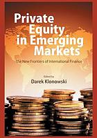 Private equity in emerging markets : the new frontiers of international finance