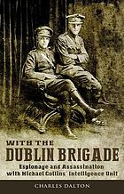 With the Dublin Brigade : Espionage and assasination with Michael Collins' Intelligence Unit