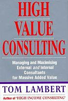 High value consulting : managing and maximizing external and internal consultants for massive added value