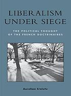 Liberalism under siege : the political thought of the French doctrinaires