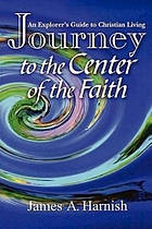 Journey to the center of the faith : an explorer's guide to Christian living