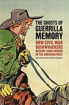 The ghosts of guerrilla memory : how Civil War bushwhackers became gunslingers in the American west