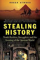 Stealing history : tomb raiders, smugglers, and the looting of the ancient world