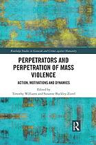 Perpetrators and perpetration of mass violence : action, motivations and dynamics