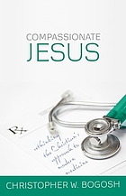 Compassionate Jesus : rethinking the Christian's approach to modern medicine