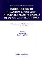 Introduction to quantum group and integrable massive models of quantum field theory : Nankai Institute of Mathematics, China, 4-18 May 1989