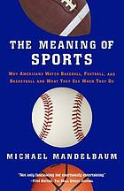 The meaning of sports : why Americans watch baseball, football, and basketball, and what they see when they do