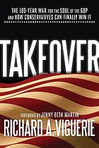 Takeover : the 100-Year war for the soul of the GOP and how conservatives can finally win it