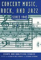 Concert music, rock, and jazz since 1945 : essays and analytical studies
