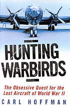 Hunting warbirds : the obsessive quest for the lost aircraft of World War II