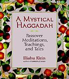 A mystical Haggadah : Passover meditations, teachings, and tales