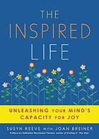 The inspired life : unleashing your mind's capacity for joy