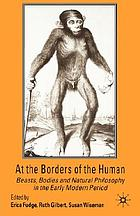 At the borders of the human : beasts, bodies and natural philosophy in the early modern period