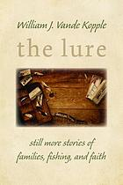 The lure : still more stories of families, fishing, and faith