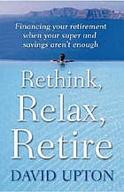 Rethink, relax, retire : financing your retirement when your super and savings aren't enough