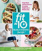 Fit in 10 : slim & strong for life! : Simple meals and easy exercise for lasting weight loss in minutes a day!