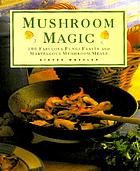 Mushroom magic : 100 fabulous fungi feasts and marvellous mushroom meals