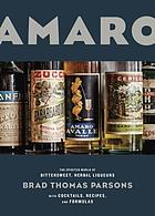 Amaro : the spirited world of bittersweet, herbal liqueurs with cocktails, recipes & formulas