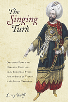 The singing Turk : Ottoman power and operatic emotions on the European stage from the siege of Vienna to the age of Napoleon