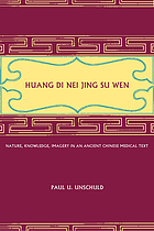 Huang Di nei jing su wen : nature, knowledge, imagery in an ancient Chinese medical text, with an appendix, the doctrine of the five periods and six qi in the Huang Di nei jing su wen