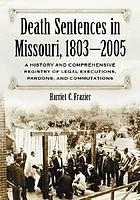 Death sentences in Missouri, 1803-2005 : a history and comprehensive registry of legal executions, pardons, and commutations
