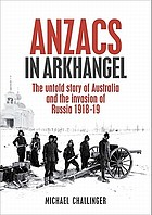 Anzacs in Arkhangel : the untold story of Australia and the invasion of Russia 1918-19