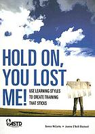 Hold on, you lost me! : use learning styles to create training that sticks