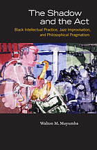 The shadow and the act : black intellectual practice, jazz improvisation, and philosophical pragmatism