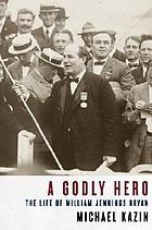 A godly hero : the life of William Jennings Bryan