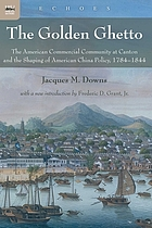 The golden ghetto : the American commercial community at Canton and the shaping of American China policy, 1784-1844