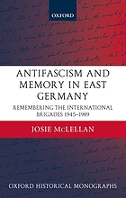 Antifascism and memory in East Germany : remembering the International brigades 1945-1989