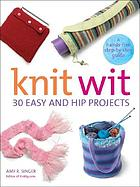Knit wit : 30 easy and hip projects : a hands-free step-by-step guide