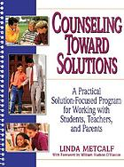 Counseling toward solutions : a practical solution-focused program for working with students, teachers, and parents