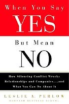 When you say yes but mean no : how silencing conflict wrecks relationships and companies, and what you can do about it