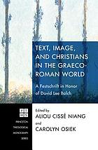 Text, image, and Christians in the Graeco-Roman world : a festschrift in honor of David Lee Balch