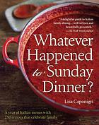 Whatever happened to Sunday dinner? : a year of Italian menus, with more than 250 recipes, that celebrate family