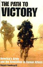The path to victory : America's army and the revolution in human affairs