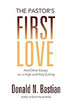 The pastor's first love : and other essays on a high and holy calling