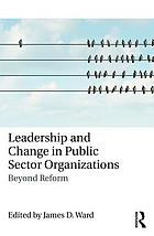 Leadership and change in public sector organizations : beyond reform