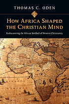 How Africa shaped the Christian mind : rediscovering the African seedbed of western Christianity