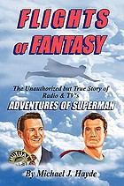 Flights of fantasy : the unauthorized but true story of radio & TV's Adventures of Superman