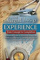 The Great Loop experience--from concept to completion : a practical guide for planning, preparing, and executing your Great Loop adventure