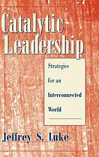 Catalytic leadership : strategies for an interconnected world