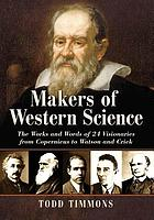 Makers of western science : the works and words of 24 visionaries from Copernicus to Watson and Crick