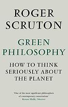 Green philosophy : how to think seriously about the planet