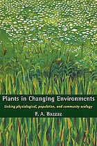 Plants in changing environments : linking physiological, population, and community ecology