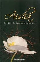 Aisha : the wife, the companion, the scholar